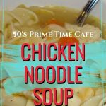 Chicken Noodle Soup {50's Prime Time Cafe}